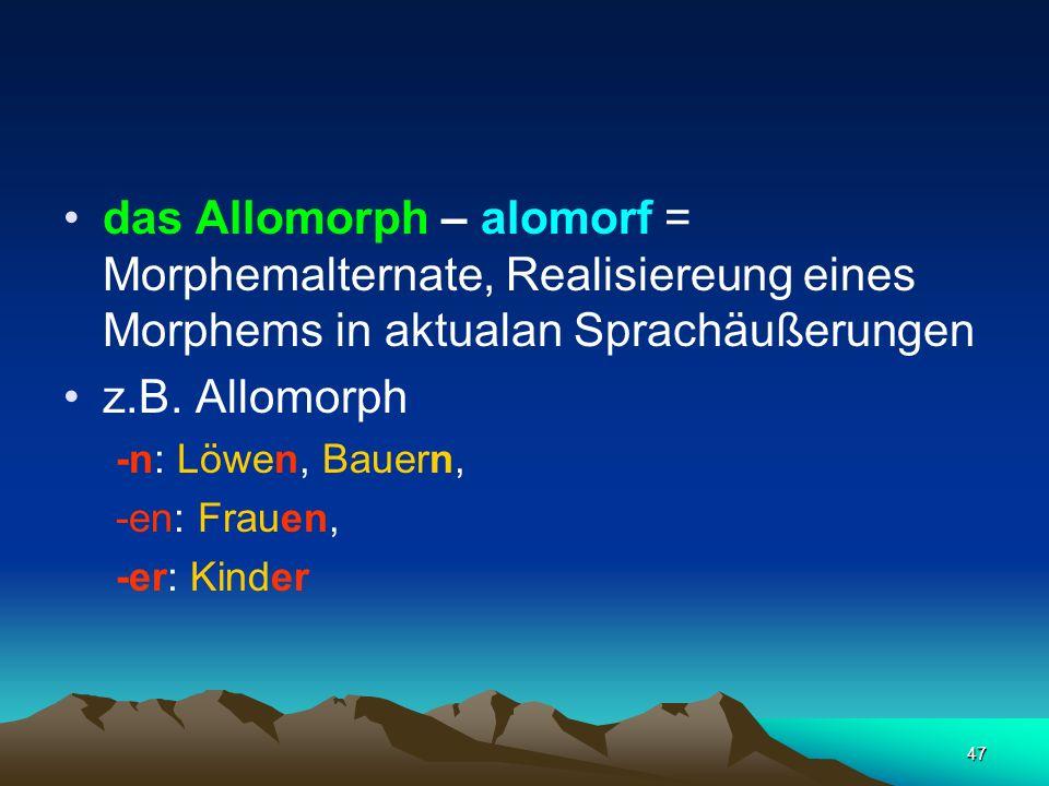 47 das Allomorph – alomorf = Morphemalternate, Realisiereung eines Morphems in aktualan Sprachäußerungen z.B. Allomorph -n: Löwen, Bauern, -en: Frauen