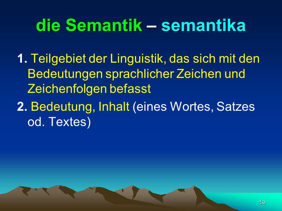 50 die Semantik – semantika 1. Teilgebiet der Linguistik, das sich mit den Bedeutungen sprachlicher Zeichen und Zeichenfolgen befasst 2. Bedeutung, In