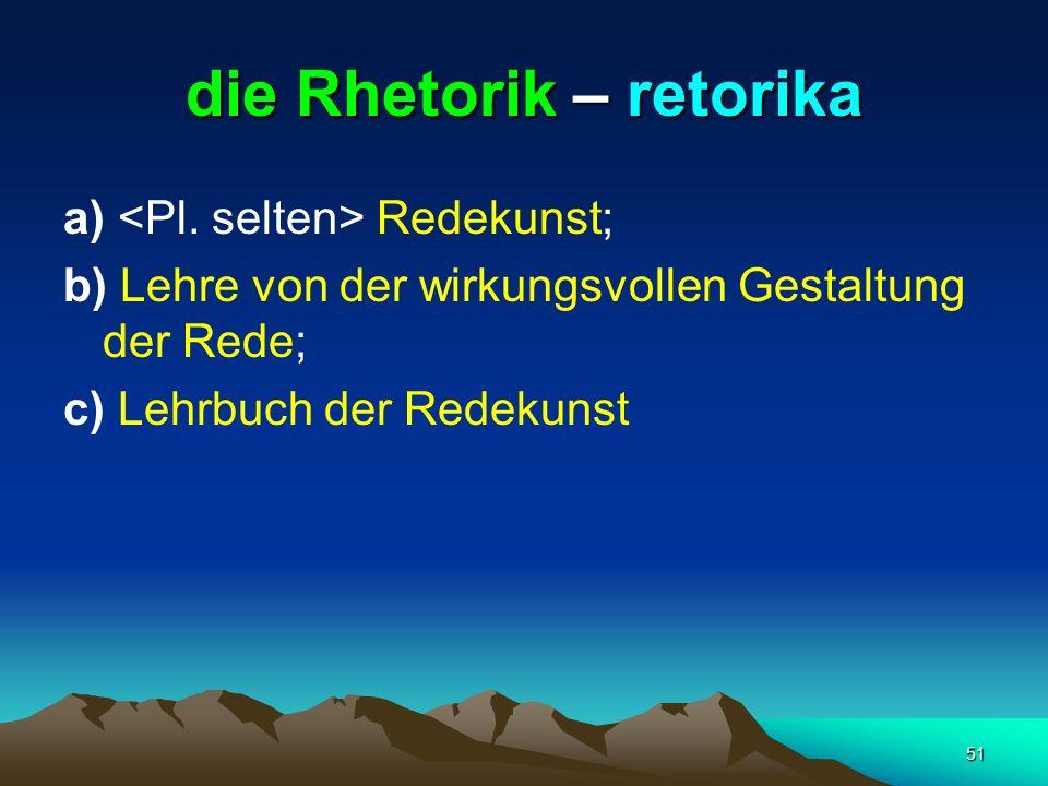 51 die Rhetorik – retorika a) Redekunst; b) Lehre von der wirkungsvollen Gestaltung der Rede; c) Lehrbuch der Redekunst