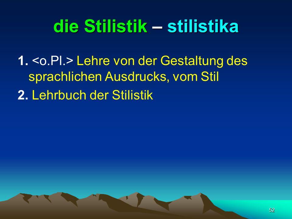 52 die Stilistik – stilistika 1. Lehre von der Gestaltung des sprachlichen Ausdrucks, vom Stil 2. Lehrbuch der Stilistik