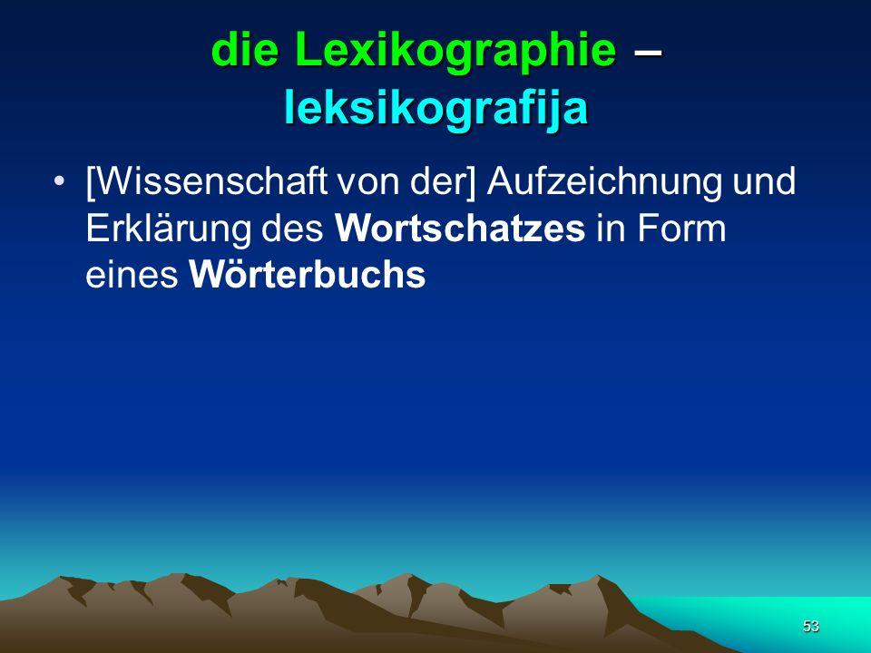 53 die Lexikographie – leksikografija [Wissenschaft von der] Aufzeichnung und Erklärung des Wortschatzes in Form eines Wörterbuchs
