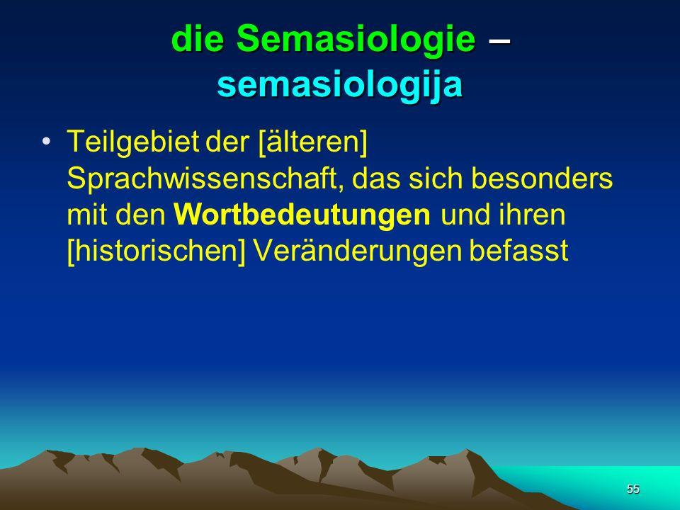 55 die Semasiologie – semasiologija Teilgebiet der [älteren] Sprachwissenschaft, das sich besonders mit den Wortbedeutungen und ihren [historischen] V