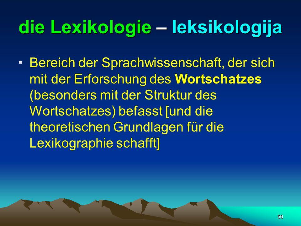 56 die Lexikologie – leksikologija Bereich der Sprachwissenschaft, der sich mit der Erforschung des Wortschatzes (besonders mit der Struktur des Worts