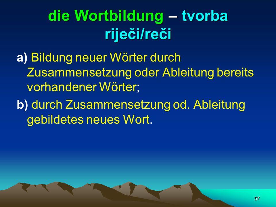 57 die Wortbildung – tvorba riječi/reči a) Bildung neuer Wörter durch Zusammensetzung oder Ableitung bereits vorhandener Wörter; b) durch Zusammensetz