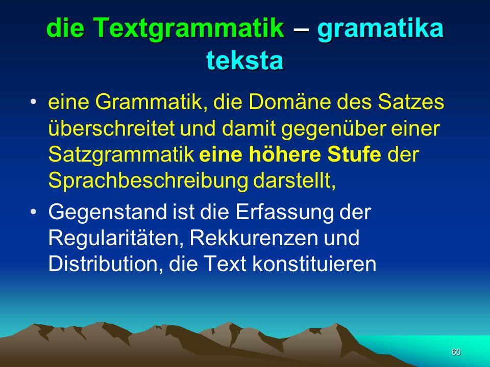 60 die Textgrammatik – gramatika teksta eine Grammatik, die Domäne des Satzes überschreitet und damit gegenüber einer Satzgrammatik eine höhere Stufe