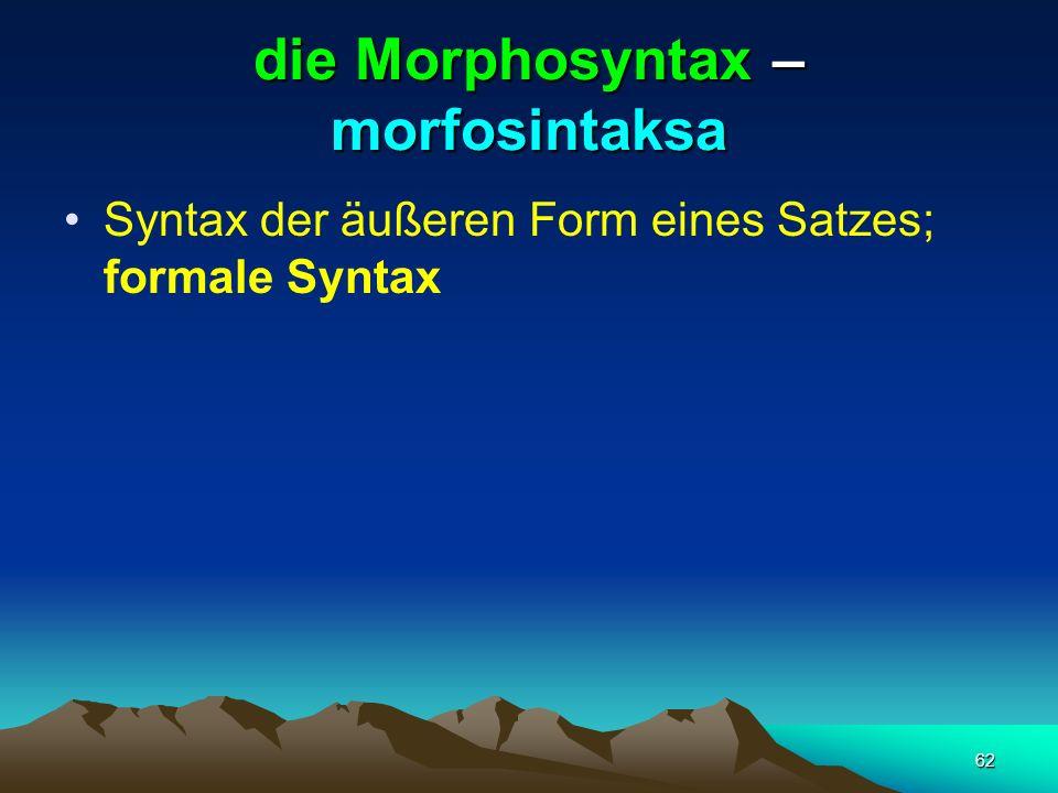 62 die Morphosyntax – morfosintaksa Syntax der äußeren Form eines Satzes; formale Syntax