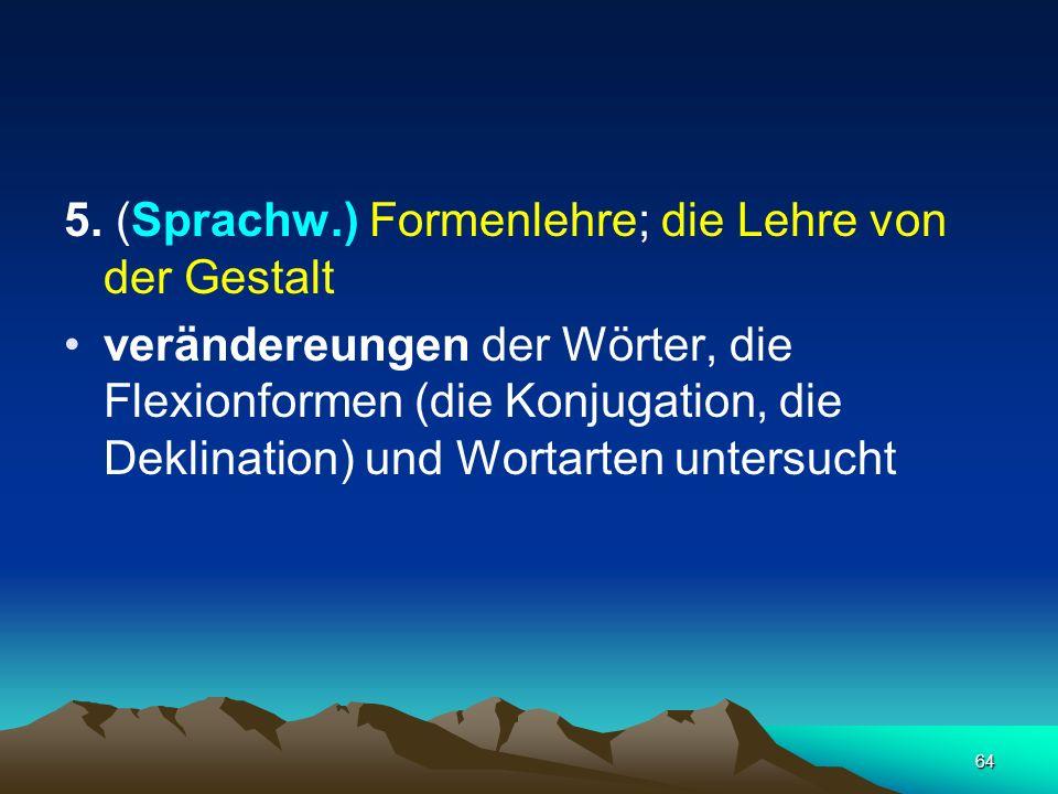 64 5. (Sprachw.) Formenlehre; die Lehre von der Gestalt verändereungen der Wörter, die Flexionformen (die Konjugation, die Deklination) und Wortarten