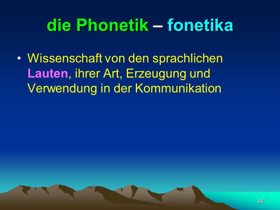 66 die Phonetik – fonetika Wissenschaft von den sprachlichen Lauten, ihrer Art, Erzeugung und Verwendung in der Kommunikation