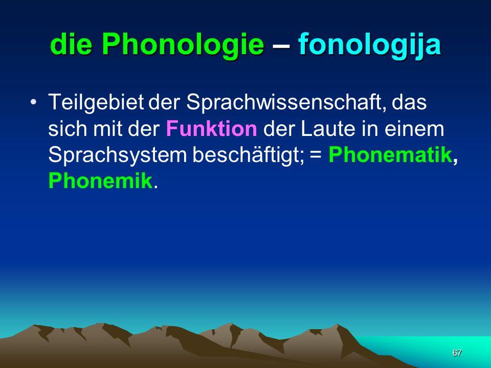 67 die Phonologie – fonologija Teilgebiet der Sprachwissenschaft, das sich mit der Funktion der Laute in einem Sprachsystem beschäftigt; = Phonematik,