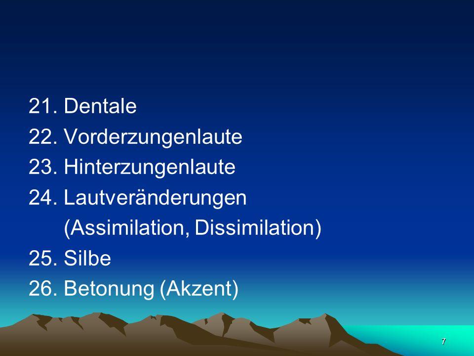7 21. Dentale 22. Vorderzungenlaute 23. Hinterzungenlaute 24. Lautveränderungen (Assimilation, Dissimilation) 25. Silbe 26. Betonung (Akzent)