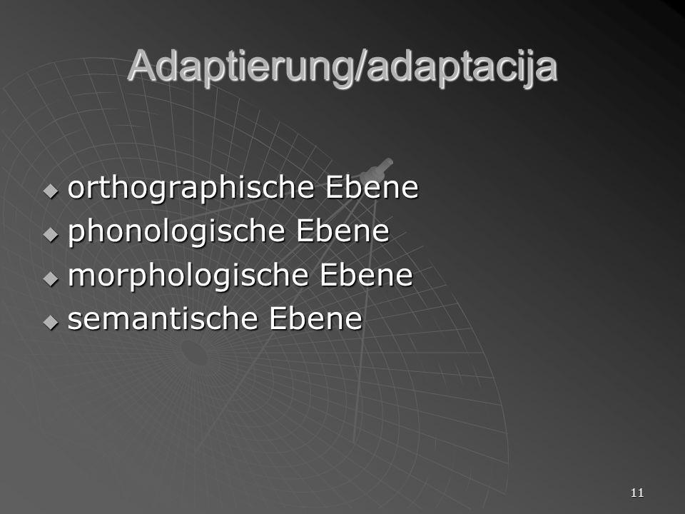 11 Adaptierung/adaptacija orthographische Ebene orthographische Ebene phonologische Ebene phonologische Ebene morphologische Ebene morphologische Eben