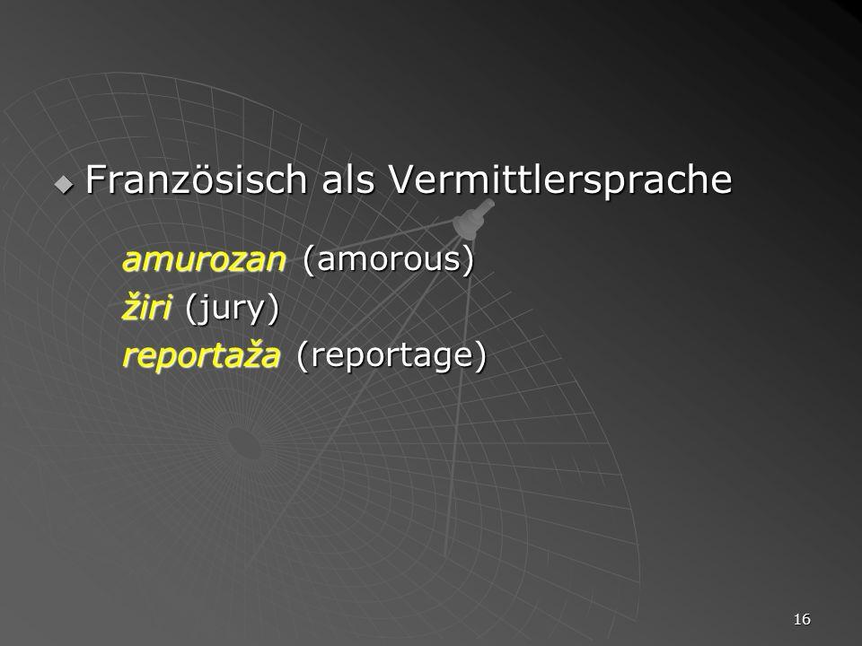 16 Französisch als Vermittlersprache Französisch als Vermittlersprache amurozan (amorous) žiri (jury) reportaža (reportage)
