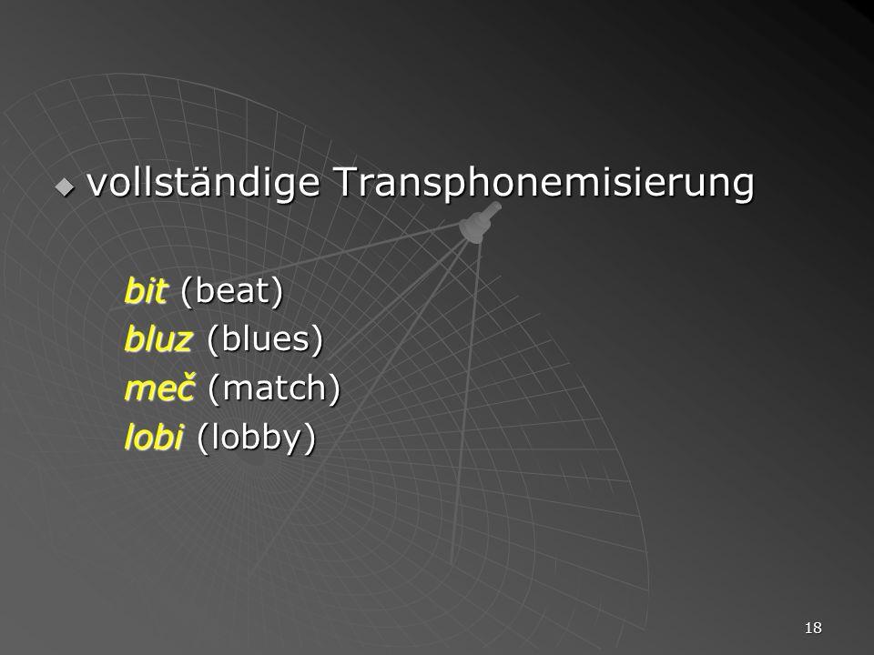 18 vollständige Transphonemisierung vollständige Transphonemisierung bit (beat) bluz (blues) meč (match) lobi (lobby)