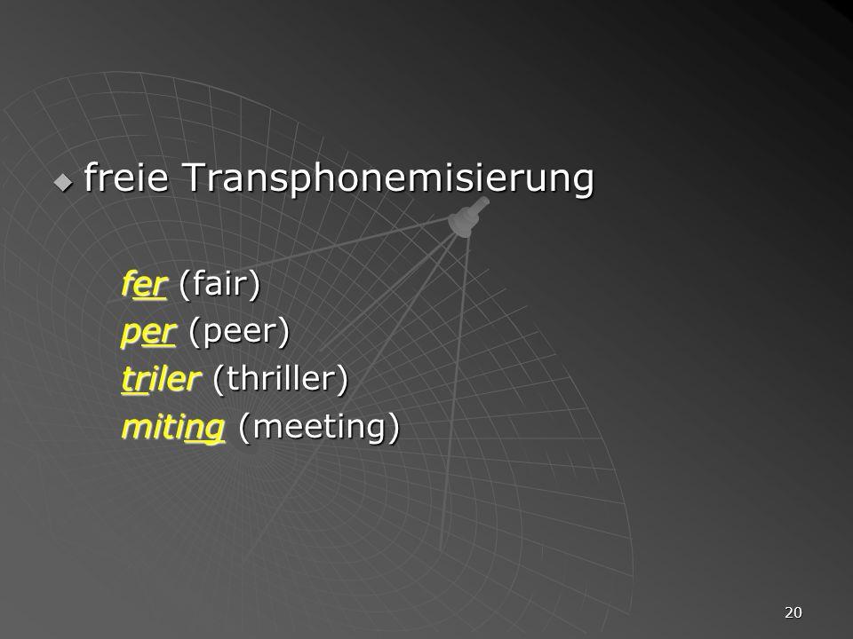 20 freie Transphonemisierung freie Transphonemisierung fer (fair) per (peer) triler (thriller) miting (meeting)