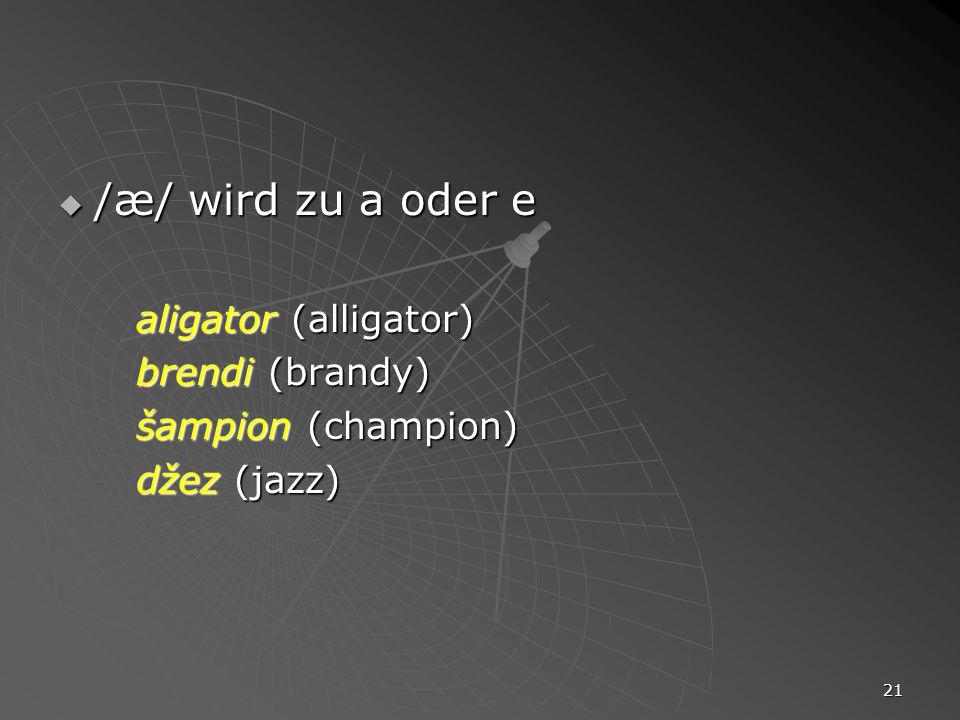 21 /æ/ wird zu a oder e /æ/ wird zu a oder e aligator (alligator) brendi (brandy) šampion (champion) džez (jazz)