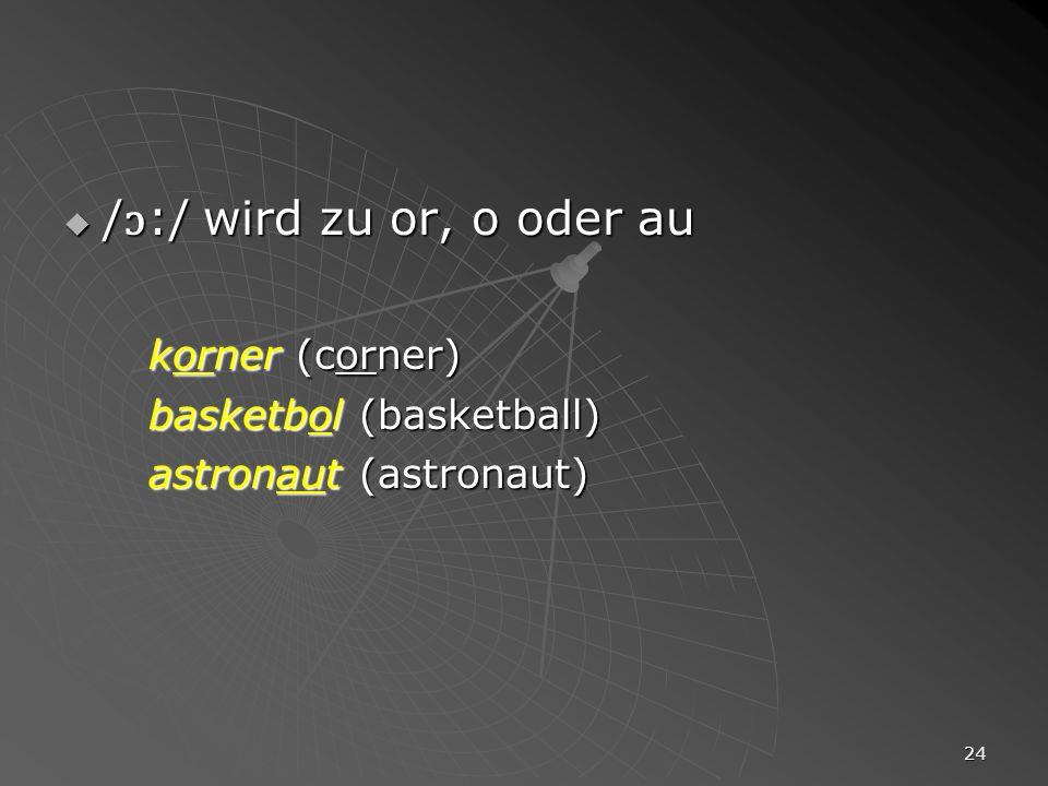24 / ɔ :/ wird zu or, o oder au / ɔ :/ wird zu or, o oder au korner (corner) basketbol (basketball) astronaut (astronaut)