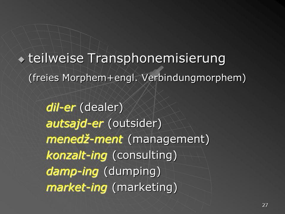 27 teilweise Transphonemisierung teilweise Transphonemisierung (freies Morphem+engl. Verbindungmorphem) dil-er (dealer) autsajd-er (outsider) menedž-m