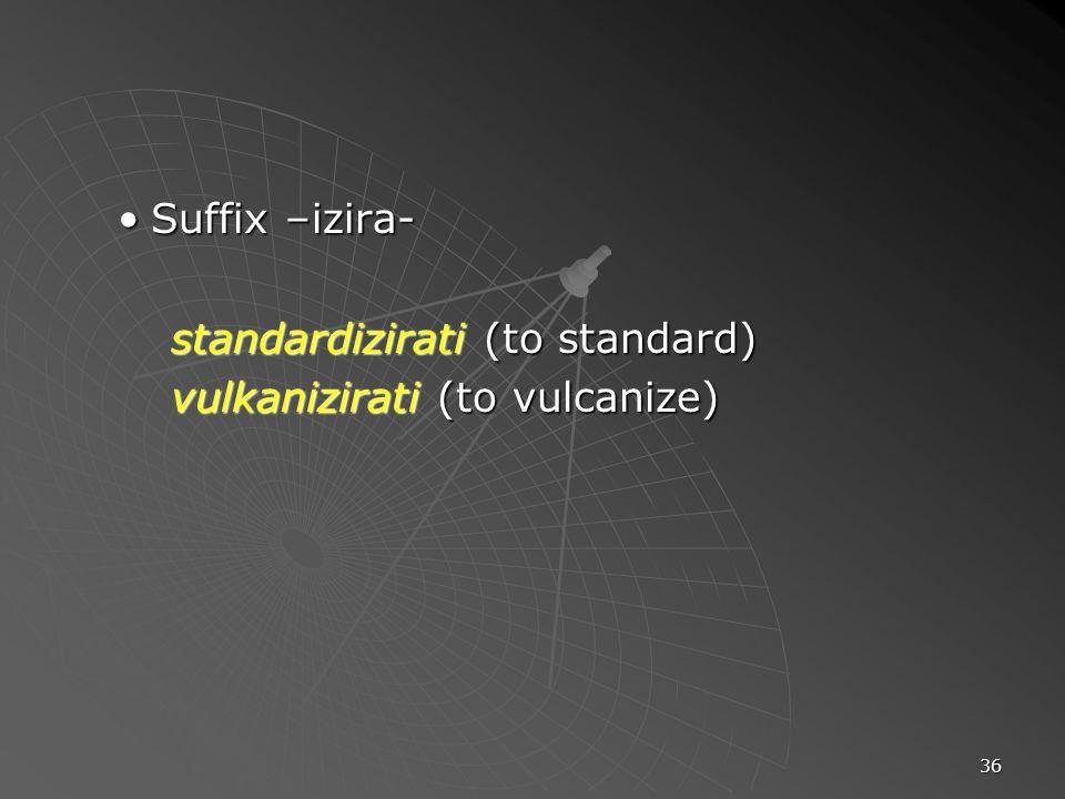 36 Suffix –izira-Suffix –izira- standardizirati (to standard) vulkanizirati (to vulcanize)
