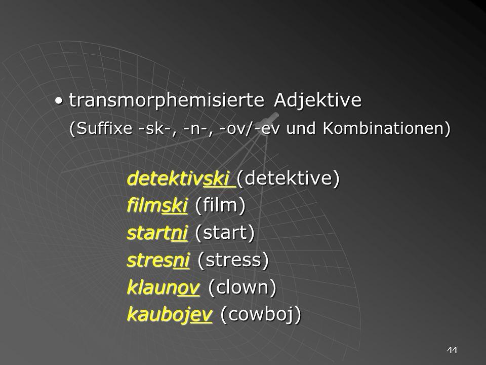 44 transmorphemisierte Adjektivetransmorphemisierte Adjektive (Suffixe -sk-, -n-, -ov/-ev und Kombinationen) detektivski (detektive) filmski (film) st