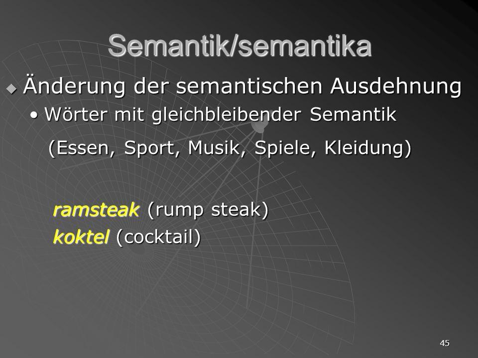 45 Semantik/semantika Änderung der semantischen Ausdehnung Änderung der semantischen Ausdehnung Wörter mit gleichbleibender SemantikWörter mit gleichb