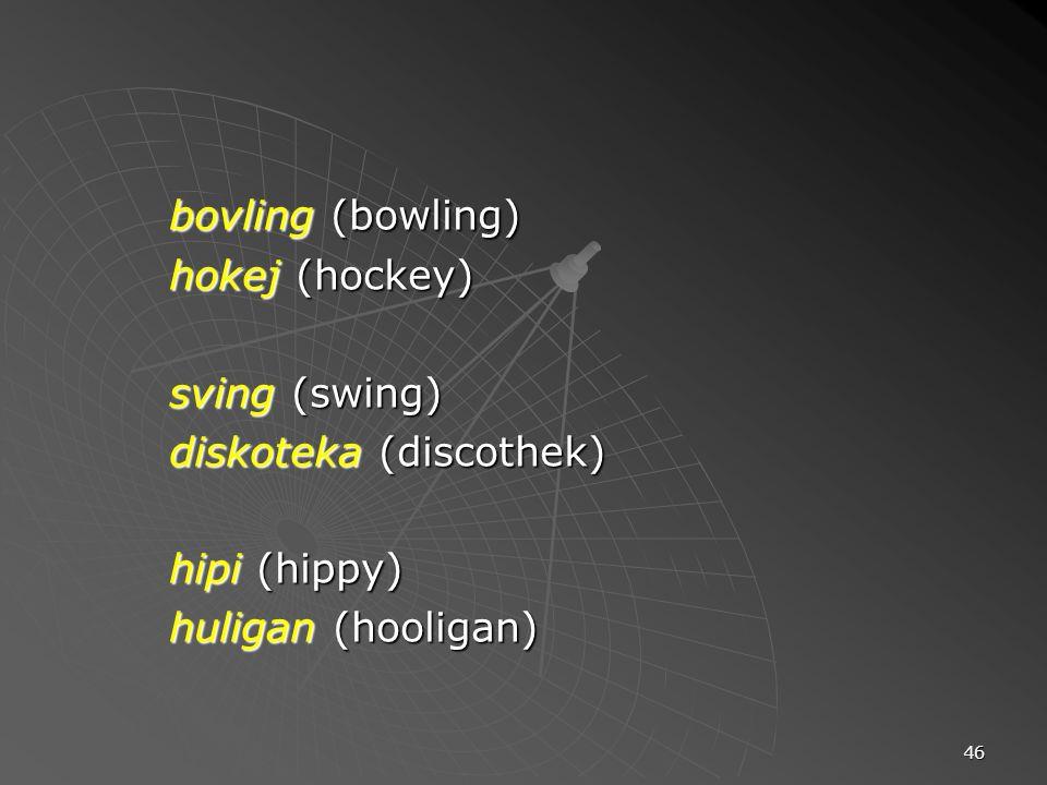 46 bovling (bowling) hokej (hockey) sving (swing) diskoteka (discothek) hipi (hippy) huligan (hooligan)