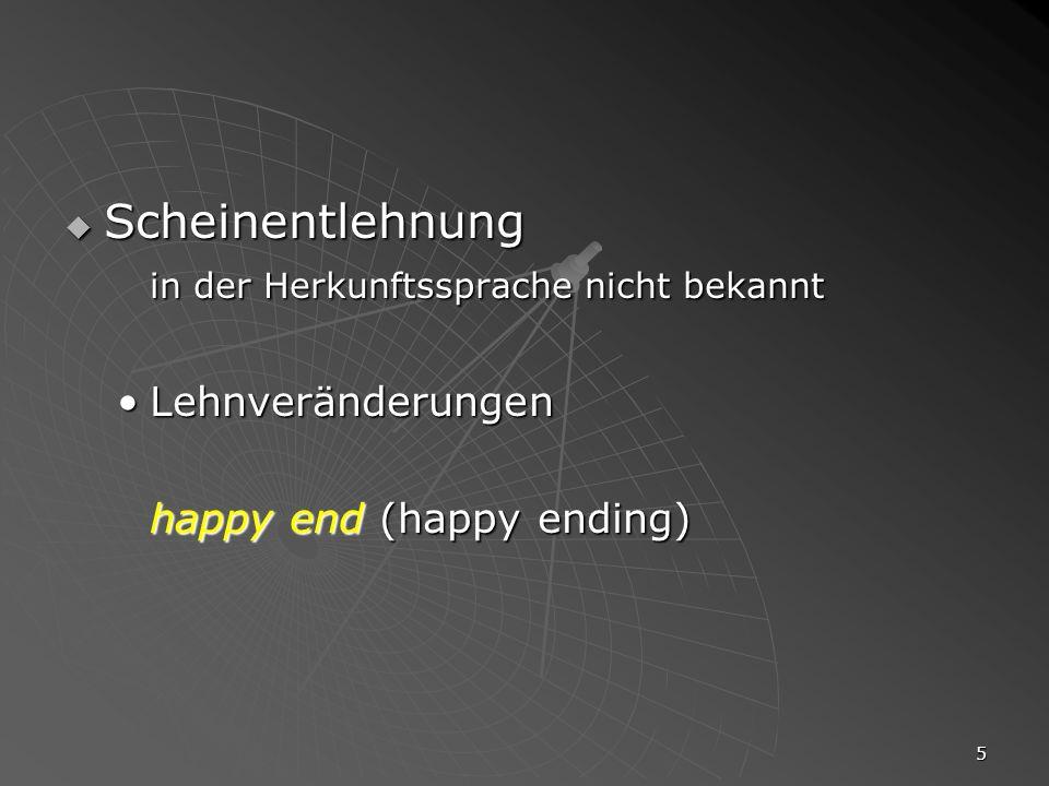 5 Scheinentlehnung Scheinentlehnung in der Herkunftssprache nicht bekannt LehnveränderungenLehnveränderungen happy end (happy ending)