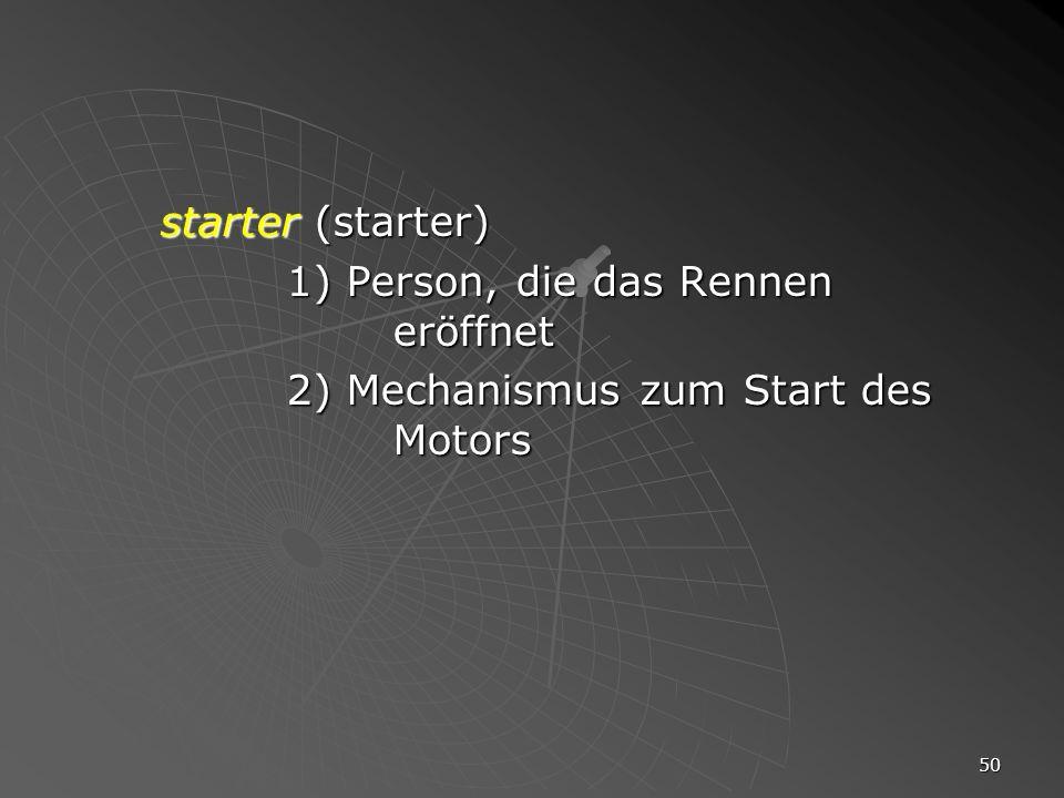 50 starter (starter) 1) Person, die das Rennen eröffnet 2) Mechanismus zum Start des Motors