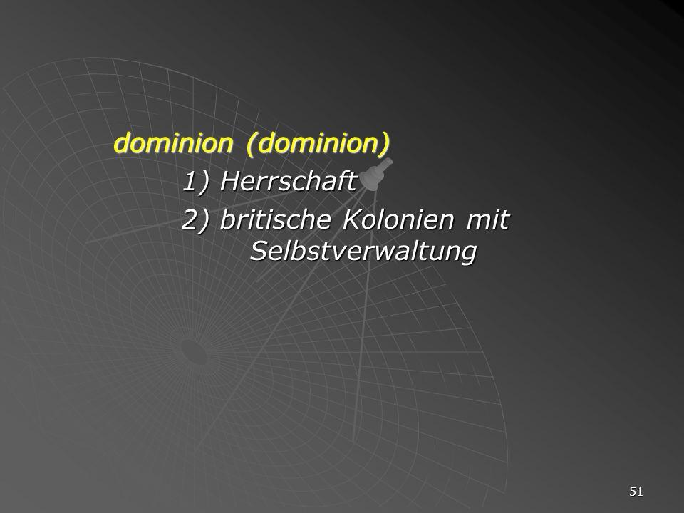 51 dominion (dominion) 1) Herrschaft 2) britische Kolonien mit Selbstverwaltung