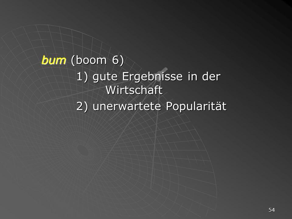 54 bum (boom 6) 1) gute Ergebnisse in der Wirtschaft 2) unerwartete Popularität