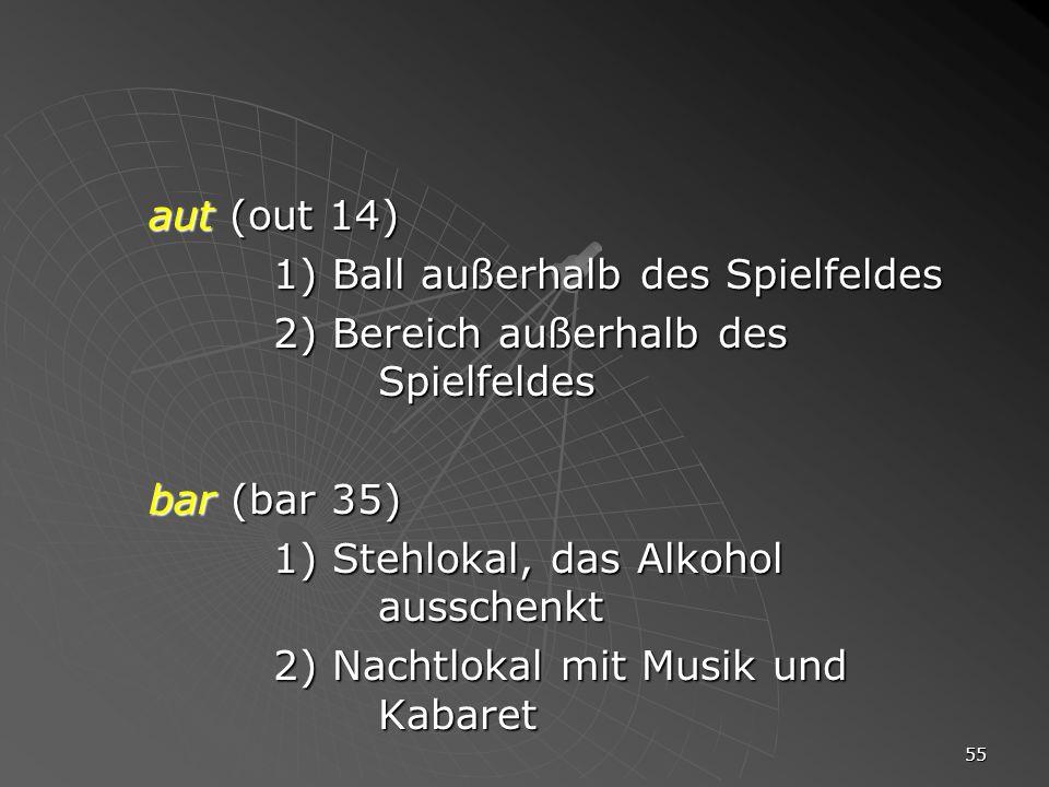 55 aut (out 14) 1) Ball außerhalb des Spielfeldes 2) Bereich außerhalb des Spielfeldes bar (bar 35) 1) Stehlokal, das Alkohol ausschenkt 2) Nachtlokal