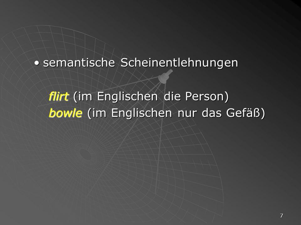 7 semantische Scheinentlehnungensemantische Scheinentlehnungen flirt (im Englischen die Person) bowle (im Englischen nur das Gefäß)