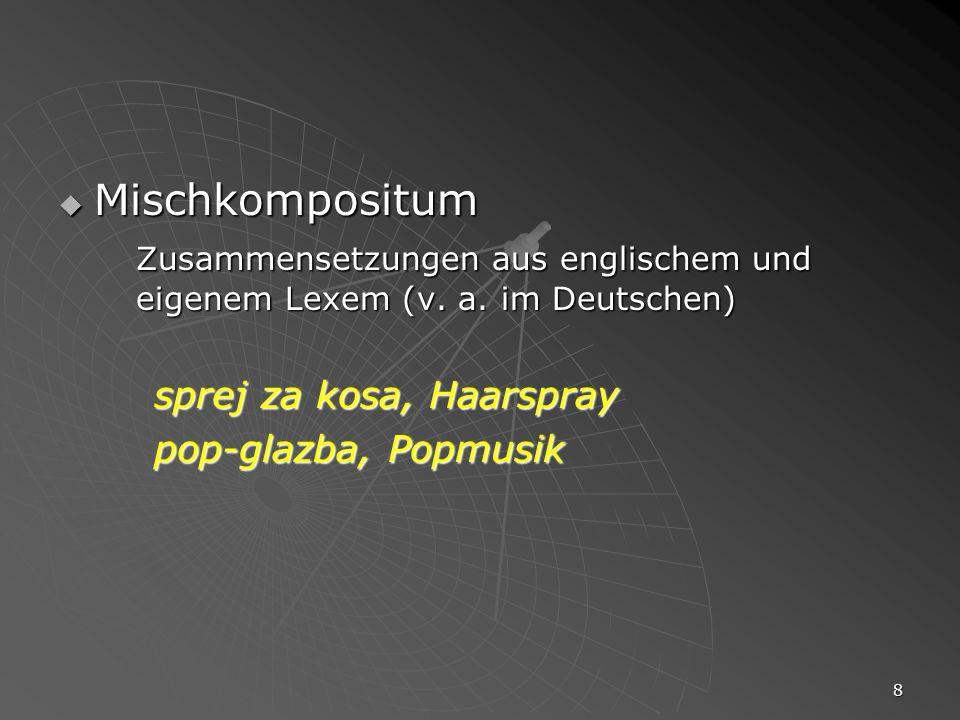 8 Mischkompositum Mischkompositum Zusammensetzungen aus englischem und eigenem Lexem (v. a. im Deutschen) sprej za kosa, Haarspray pop-glazba, Popmusi