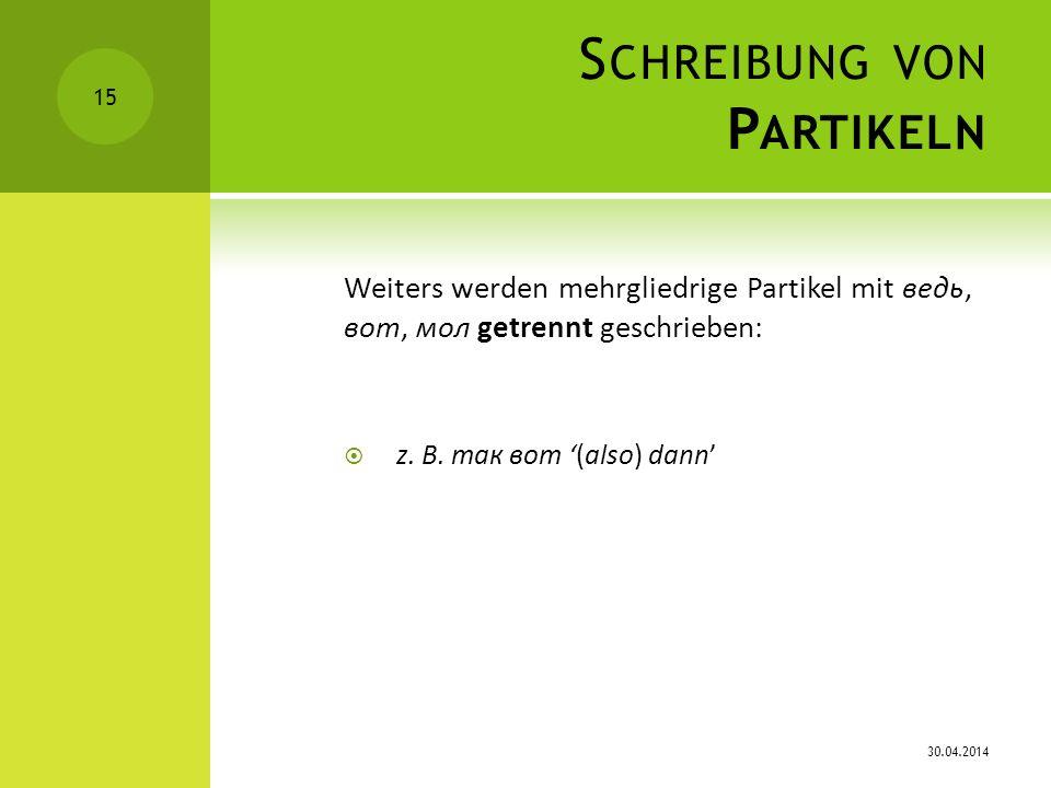 S CHREIBUNG VON P ARTIKELN Weiters werden mehrgliedrige Partikel mit ведь, вот, мол getrennt geschrieben: z. B. так вoт (also) dann 30.04.2014 15