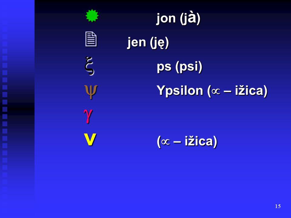 15 jon (j à ) jon (j à ) jen (ję) jen (ję) ps (psi) ps (psi) Ypsilon ( – ižica) Ypsilon ( – ižica) ν ( – ižica)