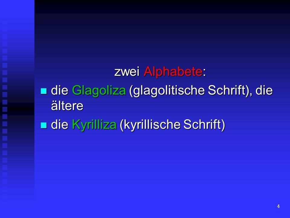 4 zwei Alphabete: die Glagoliza (glagolitische Schrift), die ältere die Glagoliza (glagolitische Schrift), die ältere die Kyrilliza (kyrillische Schri