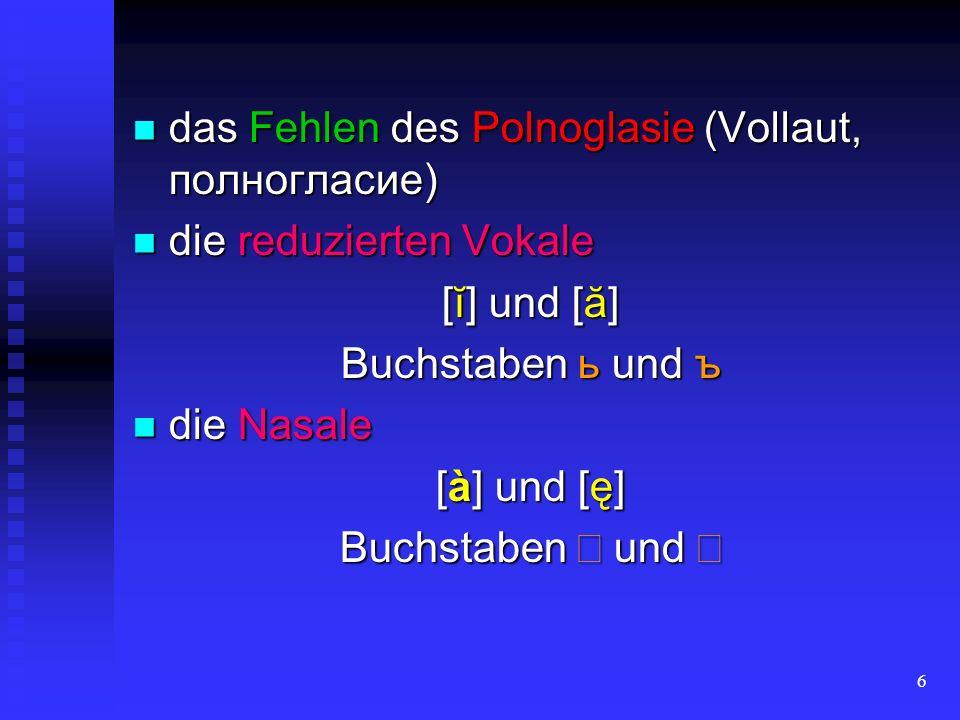 6 das Fehlen des Polnoglasie (Vollaut, полногласие) das Fehlen des Polnoglasie (Vollaut, полногласие) die reduzierten Vokale die reduzierten Vokale [ĭ