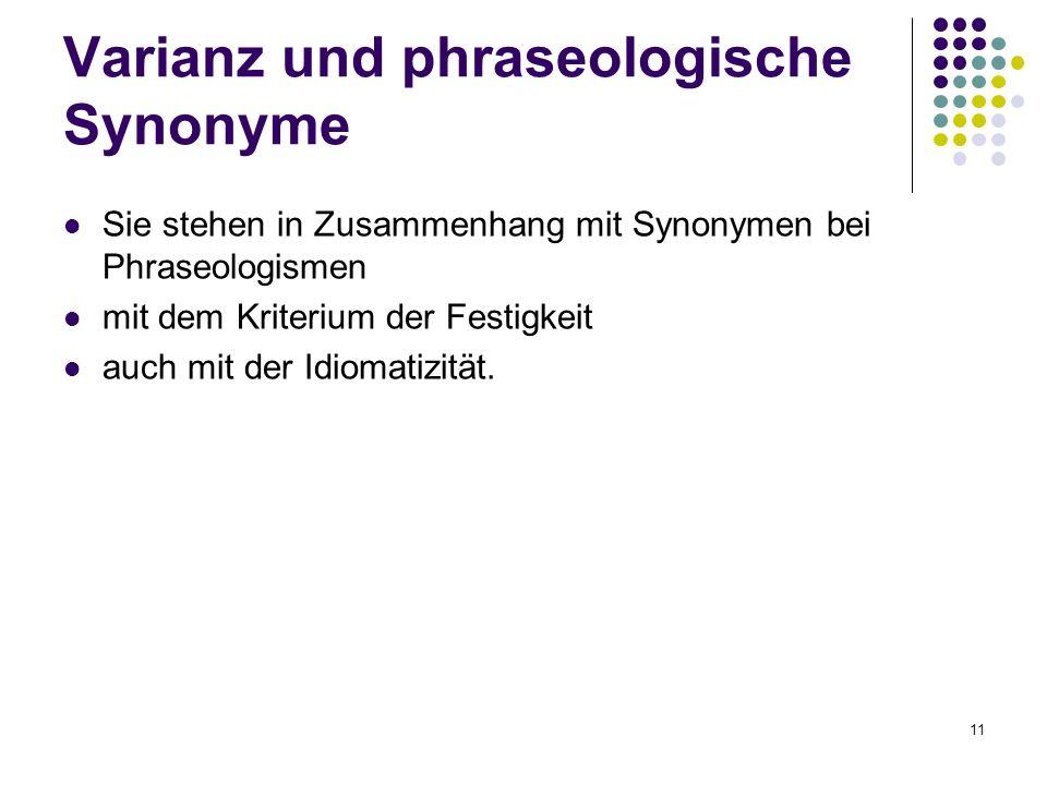 11 Sie stehen in Zusammenhang mit Synonymen bei Phraseologismen mit dem Kriterium der Festigkeit auch mit der Idiomatizität. Varianz und phraseologisc