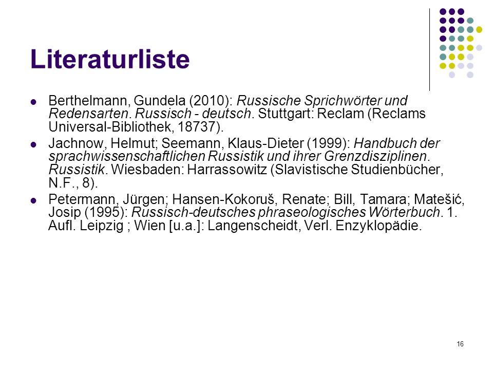 16 Literaturliste Berthelmann, Gundela (2010): Russische Sprichwörter und Redensarten. Russisch - deutsch. Stuttgart: Reclam (Reclams Universal-Biblio