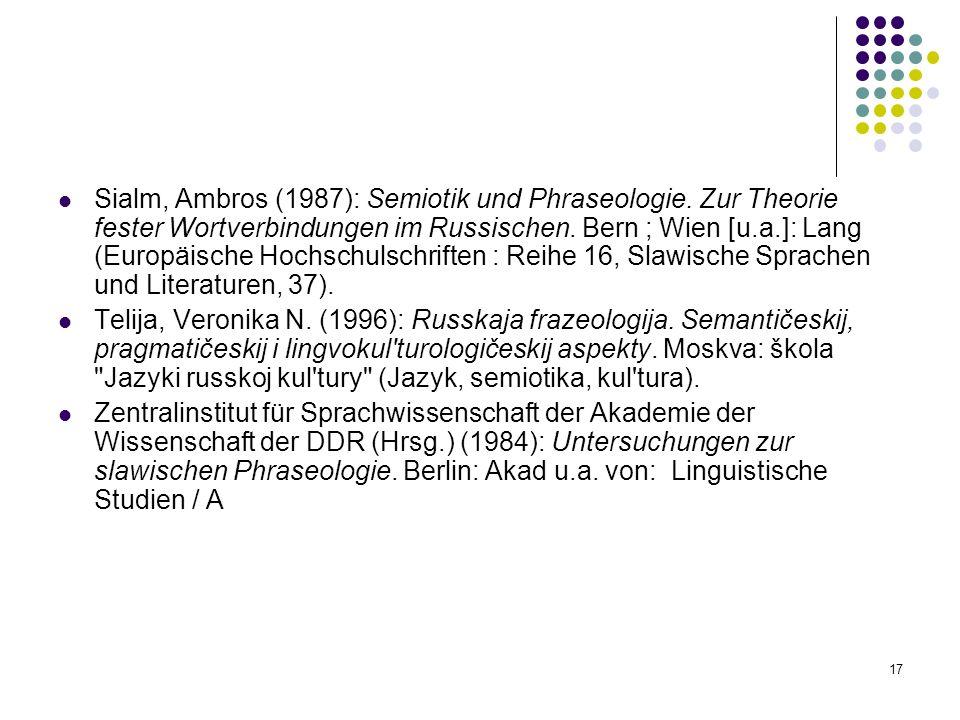 17 Sialm, Ambros (1987): Semiotik und Phraseologie. Zur Theorie fester Wortverbindungen im Russischen. Bern ; Wien [u.a.]: Lang (Europäische Hochschul