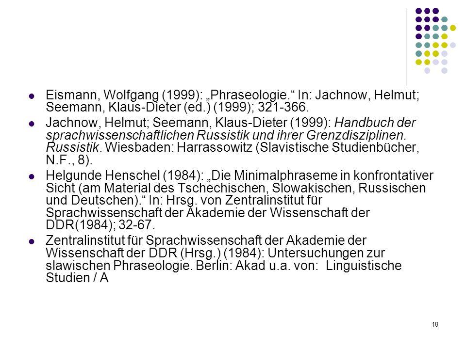 18 Eismann, Wolfgang (1999): Phraseologie. In: Jachnow, Helmut; Seemann, Klaus-Dieter (ed.) (1999); 321-366. Jachnow, Helmut; Seemann, Klaus-Dieter (1