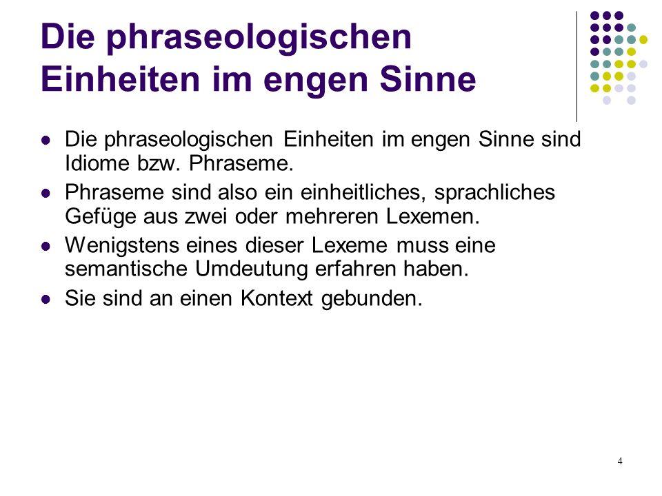 4 Die phraseologischen Einheiten im engen Sinne Die phraseologischen Einheiten im engen Sinne sind Idiome bzw. Phraseme. Phraseme sind also ein einhei