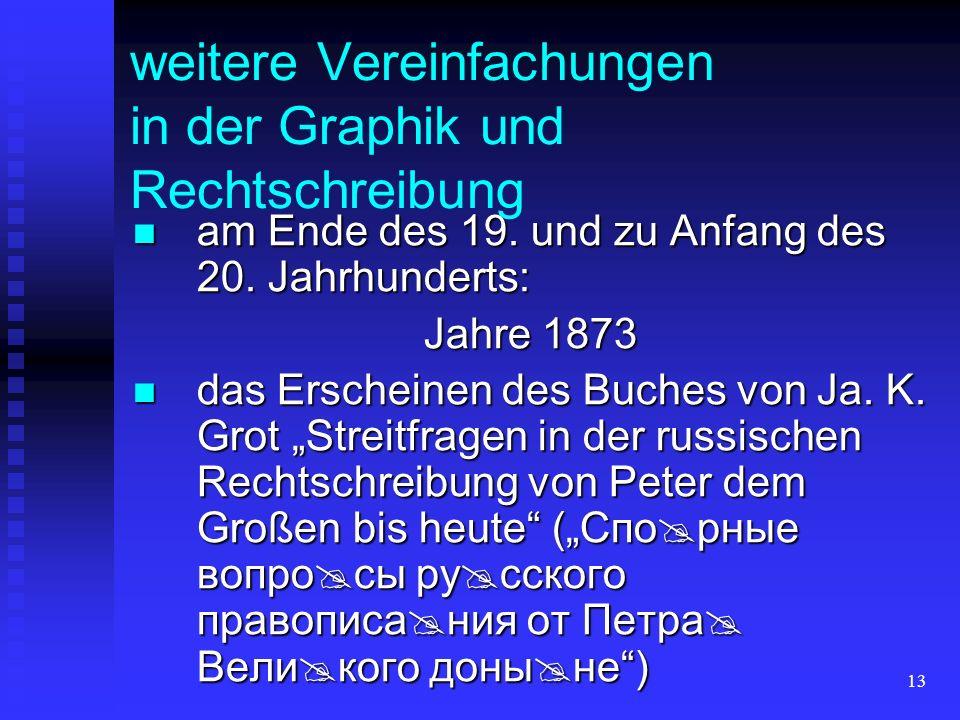 13 weitere Vereinfachungen in der Graphik und Rechtschreibung am Ende des 19. und zu Anfang des 20. Jahrhunderts: am Ende des 19. und zu Anfang des 20