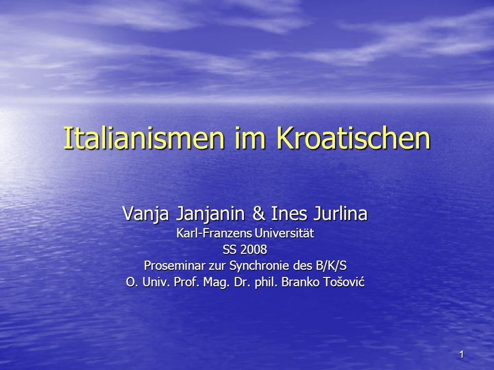1 Italianismen im Kroatischen Vanja Janjanin & Ines Jurlina Karl-Franzens Universität SS 2008 Proseminar zur Synchronie des B/K/S O. Univ. Prof. Mag.