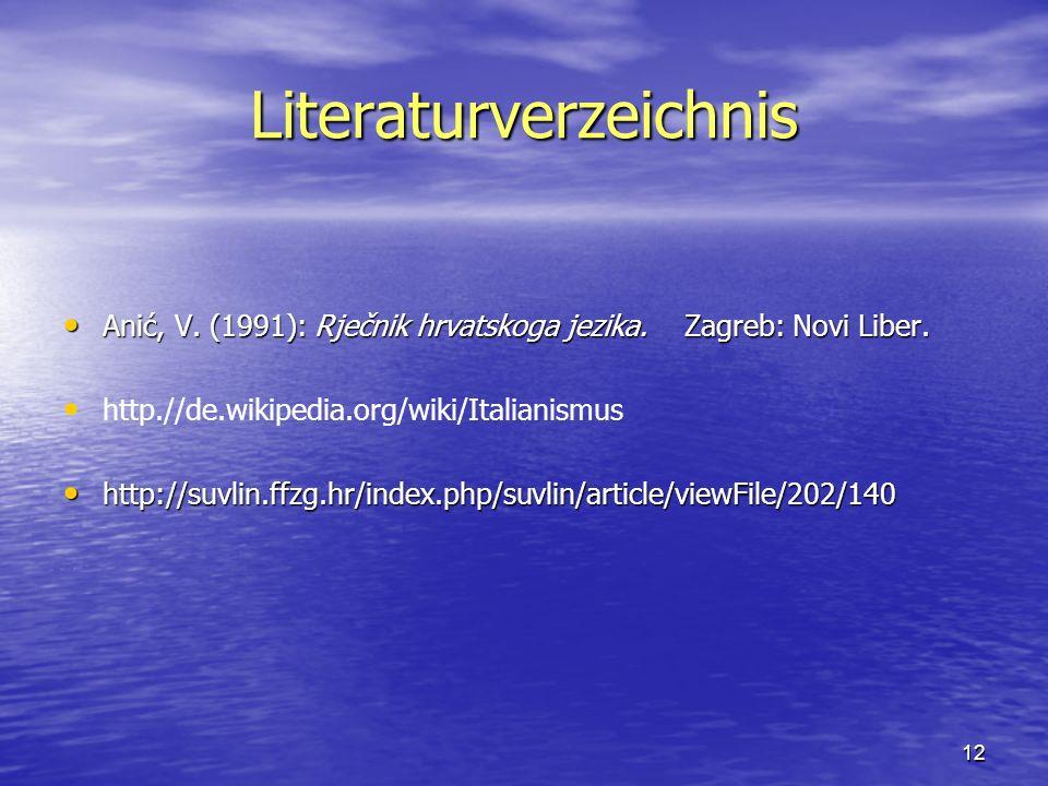 12 Literaturverzeichnis Anić, V. (1991): Rječnik hrvatskoga jezika. Zagreb: Novi Liber. Anić, V. (1991): Rječnik hrvatskoga jezika. Zagreb: Novi Liber