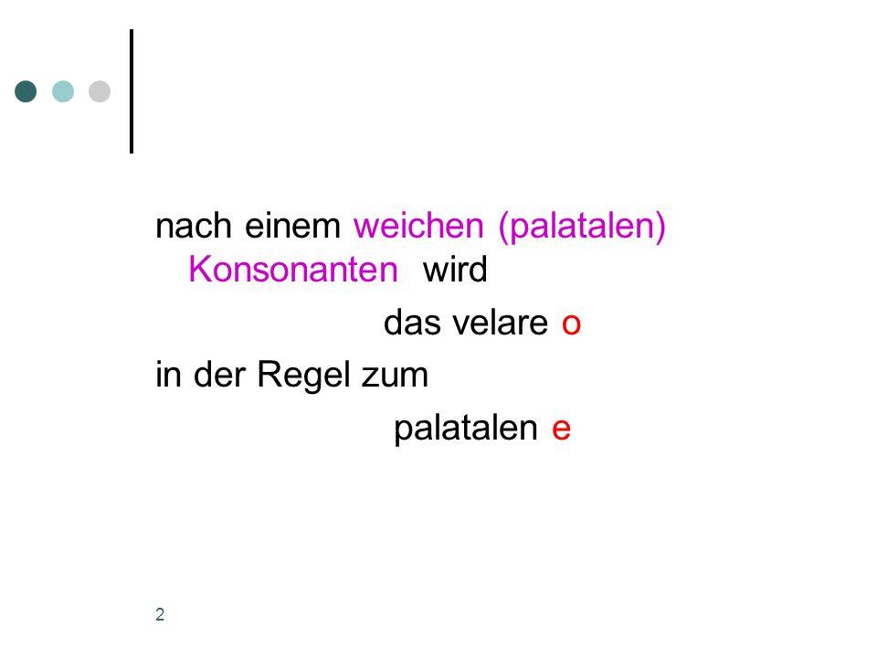 2 nach einem weichen (palatalen) Konsonanten wird das velare o in der Regel zum palatalen e
