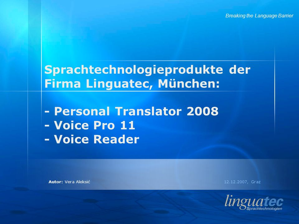 Autor: Vera Aleksić 12.12.2007, Graz Breaking the Language Barrier Sprachtechnologieprodukte der Firma Linguatec, München: - Personal Translator 2008 - Voice Pro 11 - Voice Reader