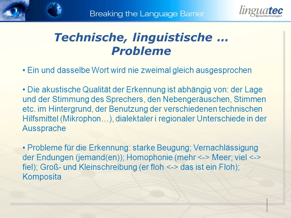 Technische, linguistische … Probleme Ein und dasselbe Wort wird nie zweimal gleich ausgesprochen Die akustische Qualität der Erkennung ist abhängig von: der Lage und der Stimmung des Sprechers, den Nebengeräuschen, Stimmen etc.