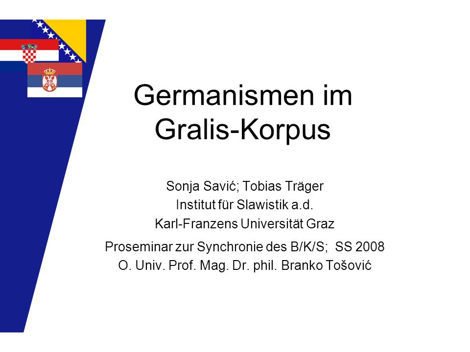 Germanismen im Gralis-Korpus Sonja Savić; Tobias Träger Institut für Slawistik a.d. Karl-Franzens Universität Graz Proseminar zur Synchronie des B/K/S