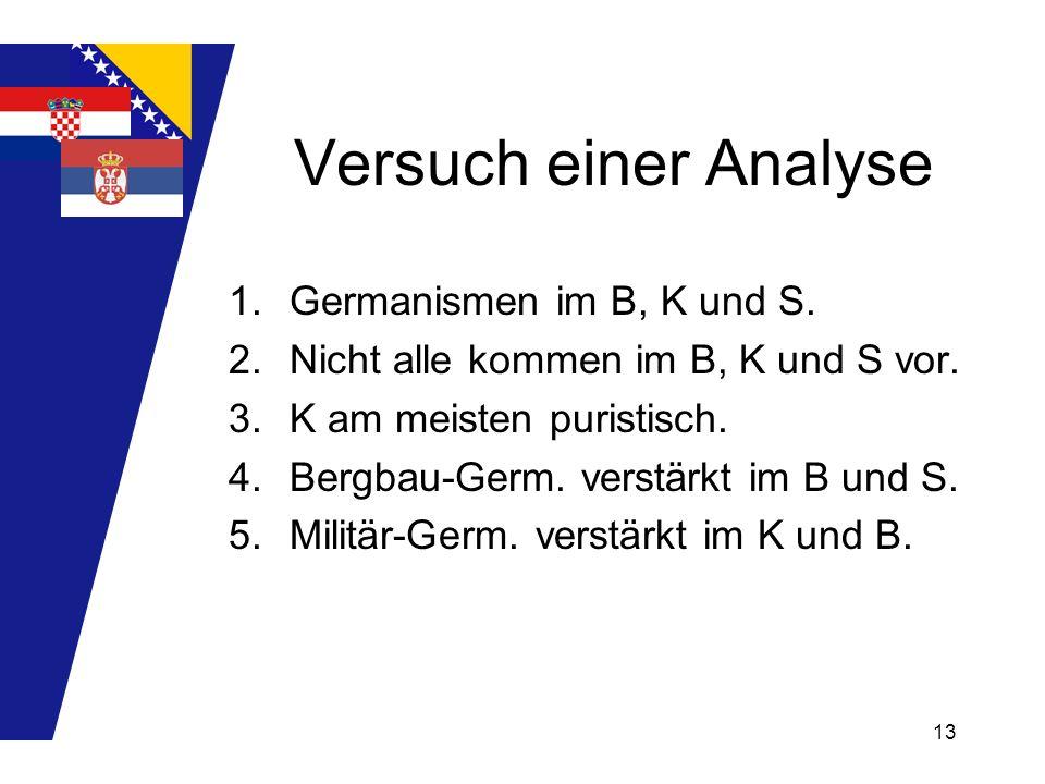 13 Versuch einer Analyse 1.Germanismen im B, K und S. 2.Nicht alle kommen im B, K und S vor. 3.K am meisten puristisch. 4.Bergbau-Germ. verstärkt im B