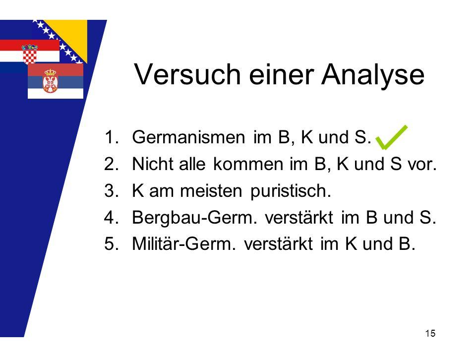 15 Versuch einer Analyse 1.Germanismen im B, K und S. 2.Nicht alle kommen im B, K und S vor. 3.K am meisten puristisch. 4.Bergbau-Germ. verstärkt im B